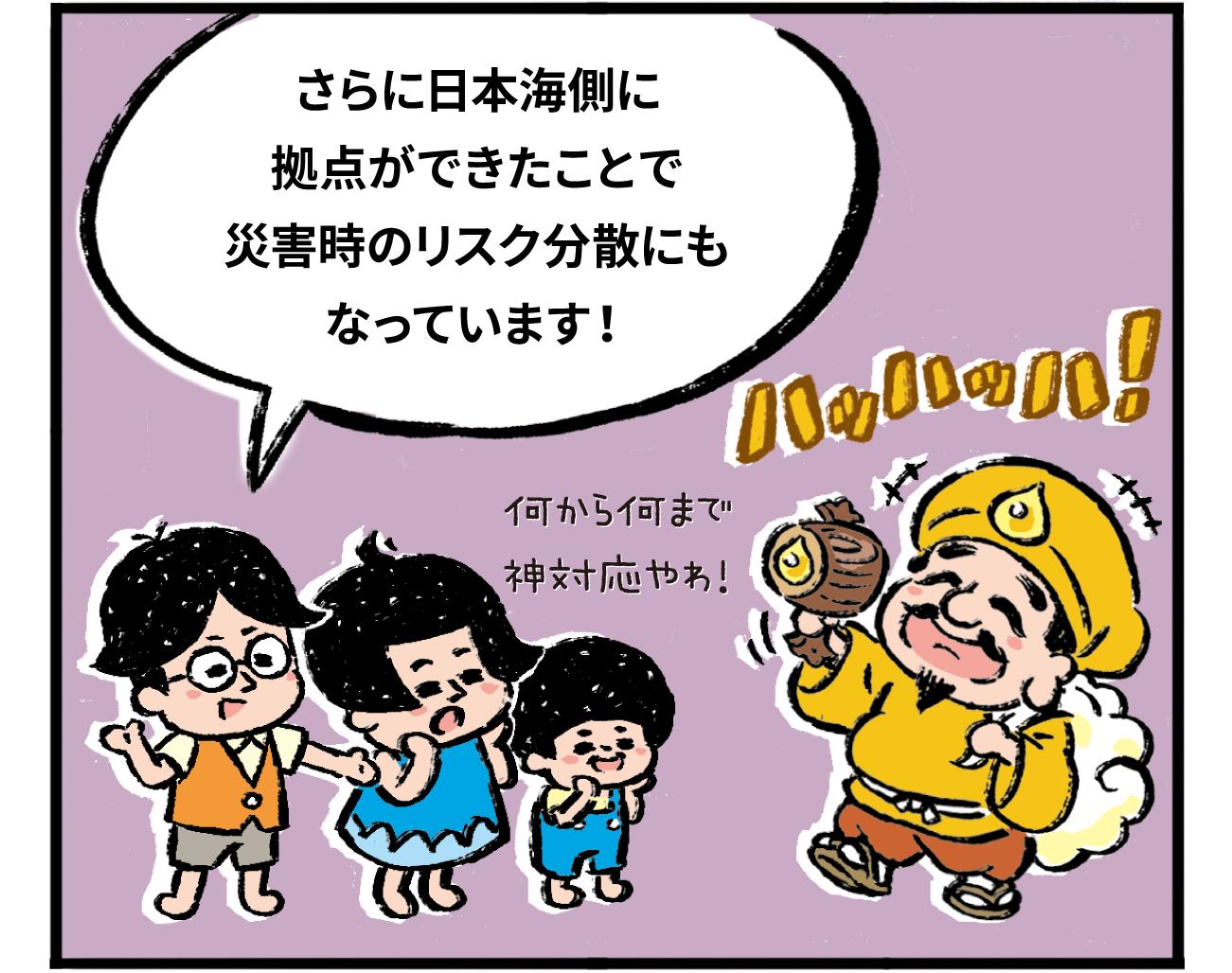 さらに日本海側に拠点ができたことで災害時のリスク分散にもなっています!