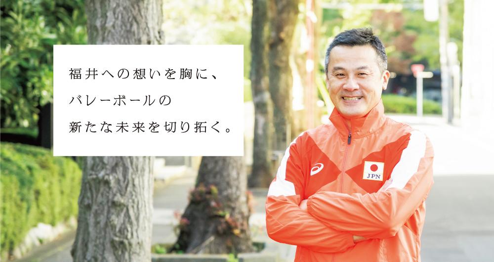 福井への想いを胸に、バレーボールの新たな未来を切り拓く。