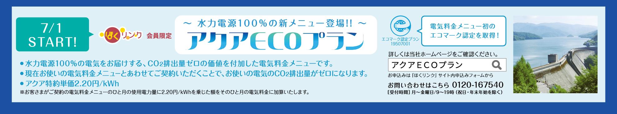 7/1  START! ほくリンク会員限定 ~ 水力電源100%の新メニュー登場!! ~ アクアECOプラン ● 水力電源100%の電気をお届けする、CO2排出量ゼロの価値を付加した電気料金メニューです。● 現在お使いの電気料金メニューとあわせてご契約いただくことで、お使いの電気のCO2排出量がゼロになります。● アクア特約単価2.20円/kWh ※お客さまがご契約の電気料金メニューのひと月の使用電力量に2.20円/kWhを乗じた額をそのひと月の電気料金に加算いたします。電気料金メニュー初のエコマーク認定を取得!詳しくは当社ホームページをご確認ください。お問い合わせはこちら 0120-167540 [受付時間]月~金曜日/9~19時(祝日・年末年始を除く)