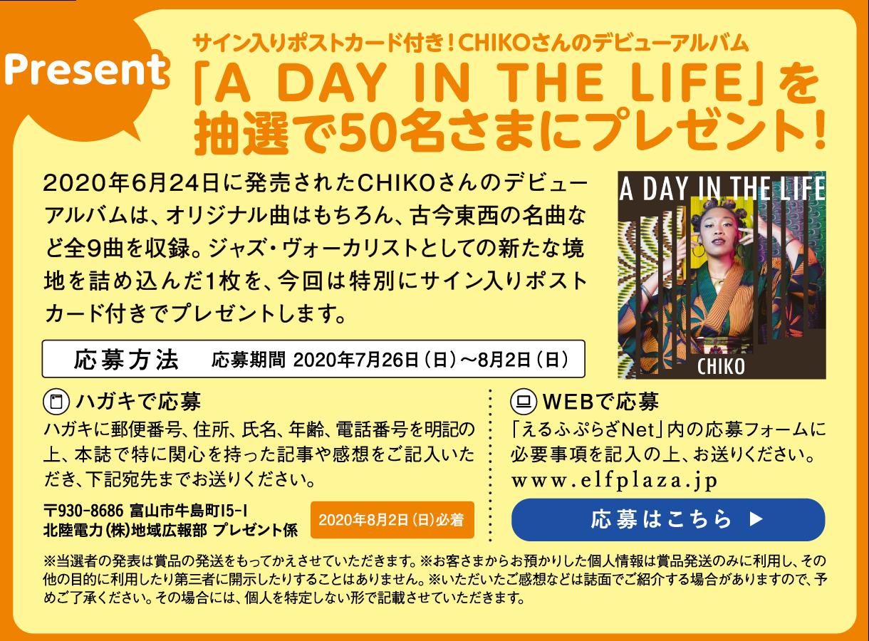 Presentサイン入りポストカード付き!CHIKOさんのデビューアルバム「A DAY IN THE LIFE」を  抽選で50名さまにプレゼント!2020年6月24日に発売されたCHIKOさんのデビューアルバムは、オリジナル曲はもちろん、古今東西の名曲など全9曲を収録。ジャズ・ヴォーカリストとしての新たな境地を詰め込んだ1枚を、今回は特別にサイン入りポストカード付きでプレゼントします。応募方法 応募期間 2020年7月26日(日)~8月2日(日) ハガキで応募 ハガキに郵便番号、住所、氏名、年齢、電話番号を明記の上、本誌で特に関心を持った記事や感想をご記入いただき、下記宛先までお送りください。〒930-8686 富山市牛島町15-1 北陸電力(株)地域広報部 プレゼント係 WEBで応募 「えるふぷらざNet」内の応募フォームに必要事項を記入の上、お送りください。www.elfplaza.jp  ※当選者の発表は賞品の発送をもってかえさせていただきます。※お客さまからお預かりした個人情報は賞品発送のみに利用し、その他の目的に利用したり第三者に開示したりすることはありません。※いただいたご感想などは誌面でご紹介する場合がありますので、予めご了承ください。その場合には、個人を特定しない形で記載させていただきます。